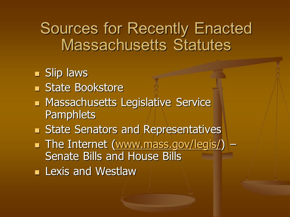 Sources for Recently Enacted Massachusetts Statutes Slip laws Slip laws State Bookstore State Bookstore Massachusetts Legislative Service Pamphlets Massachusetts Legislative Service Pamphlets State Senators and Representatives State Senators and Representatives The Internet (www.mass.gov/legis/) – Senate Bills and House Bills The Internet (www.mass.gov/legis/) – Senate Bills and House Billswww.mass.gov/legis/ Lexis and Westlaw Lexis and Westlaw