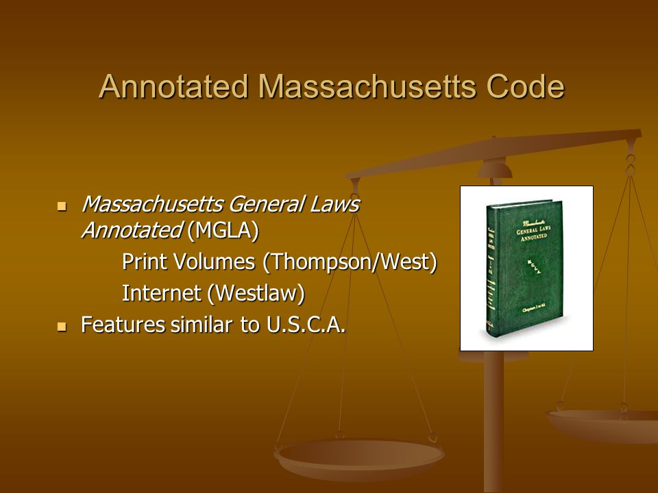Annotated Massachusetts Code Massachusetts General Laws Annotated (MGLA) Massachusetts General Laws Annotated (MGLA) Print Volumes (Thompson/West) Internet (Westlaw) Features similar to U.S.C.A.