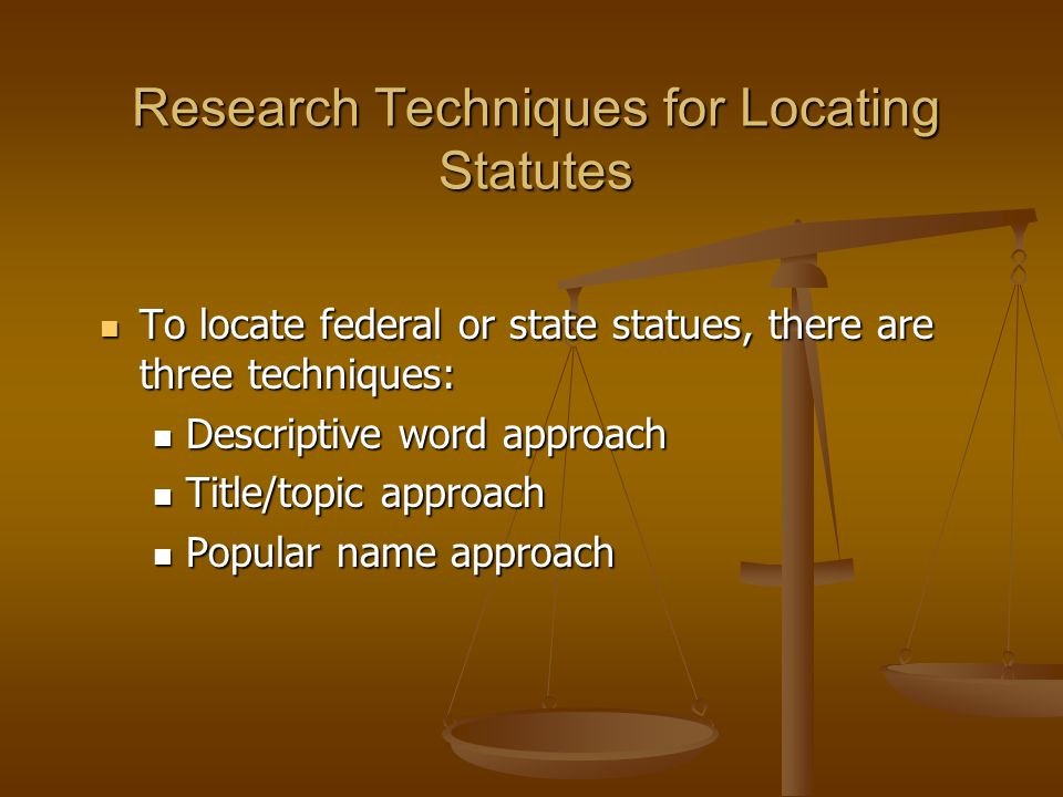 Research Techniques for Locating Statutes To locate federal or state statues, there are three techniques: To locate federal or state statues, there are three techniques: Descriptive word approach Descriptive word approach Title/topic approach Title/topic approach Popular name approach Popular name approach