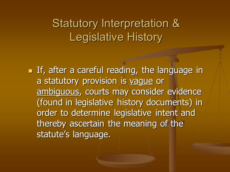 Statutory Interpretation & Legislative History If, after a careful reading, the language in a statutory provision is vague or ambiguous, courts may consider evidence (found in legislative history documents) in order to determine legislative intent and thereby ascertain the meaning of the statute's language.