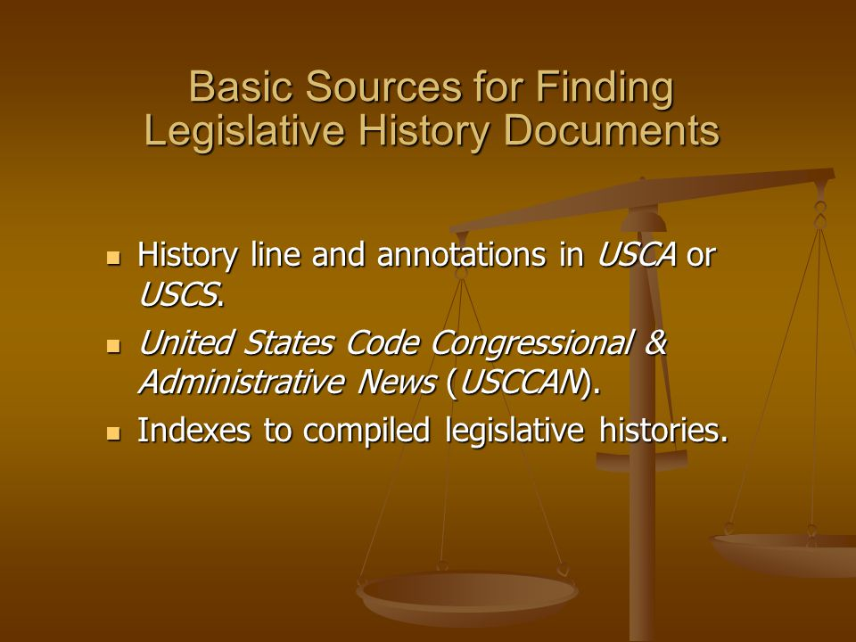Basic Sources for Finding Legislative History Documents History line and annotations in USCA or USCS.