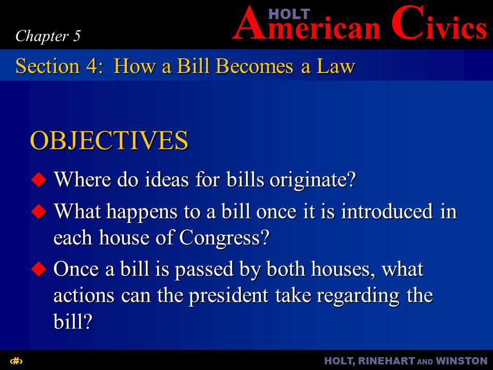 A merican C ivicsHOLT HOLT, RINEHART AND WINSTON15 Chapter 5 OBJECTIVES  Where do ideas for bills originate.