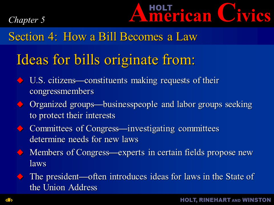 A merican C ivicsHOLT HOLT, RINEHART AND WINSTON16 Chapter 5 Ideas for bills originate from:  U.S.