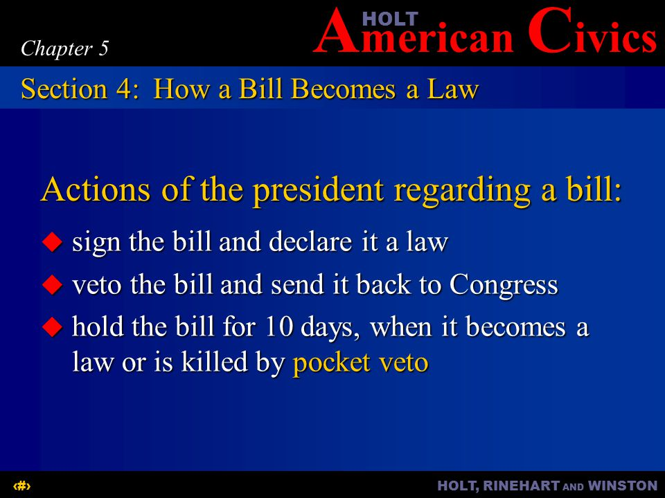 A merican C ivicsHOLT HOLT, RINEHART AND WINSTON18 Chapter 5 Actions of the president regarding a bill:  sign the bill and declare it a law  veto the bill and send it back to Congress  hold the bill for 10 days, when it becomes a law or is killed by pocket veto Section 4: How a Bill Becomes a Law