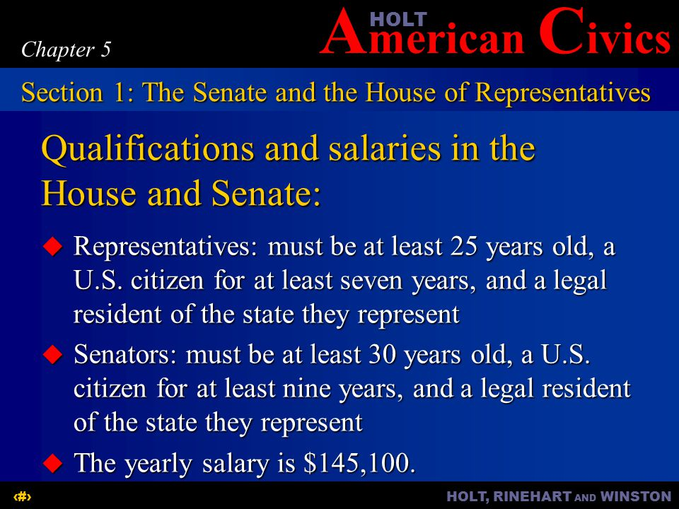 A merican C ivicsHOLT HOLT, RINEHART AND WINSTON4 Chapter 5 Qualifications and salaries in the House and Senate:  Representatives: must be at least 25 years old, a U.S.