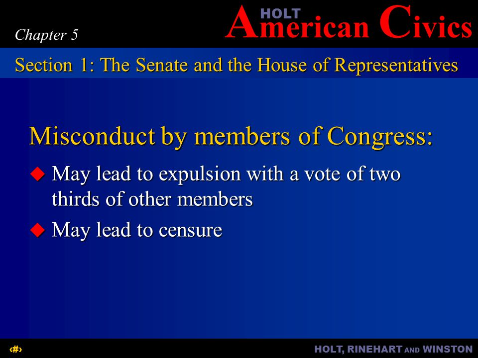 A merican C ivicsHOLT HOLT, RINEHART AND WINSTON5 Chapter 5 Misconduct by members of Congress:  May lead to expulsion with a vote of two thirds of other members  May lead to censure Section 1: The Senate and the House of Representatives