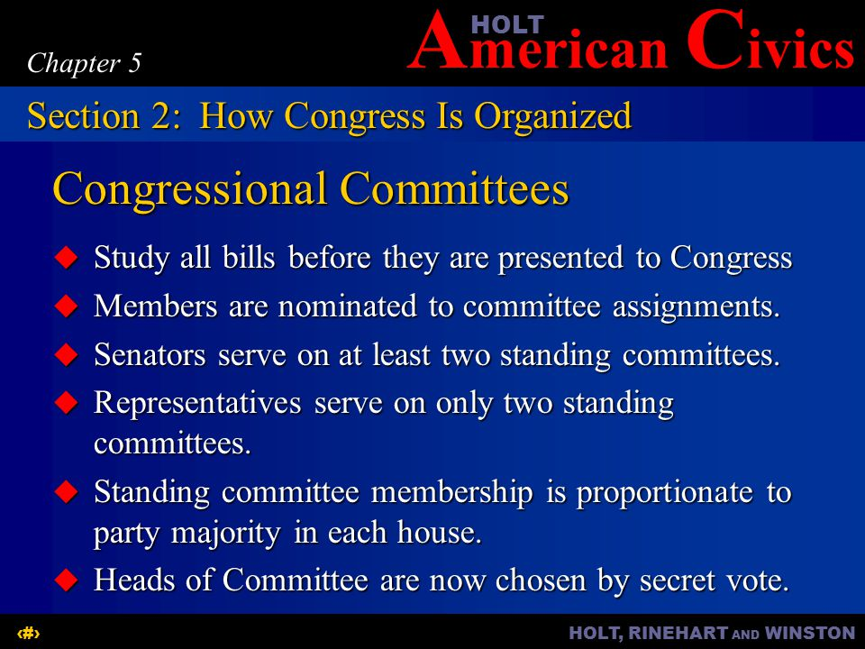 A merican C ivicsHOLT HOLT, RINEHART AND WINSTON9 Chapter 5 Congressional Committees  Study all bills before they are presented to Congress  Members are nominated to committee assignments.