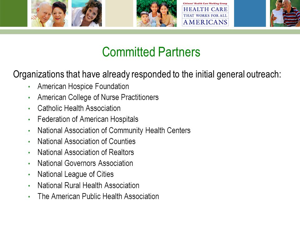 Committed Partners Organizations that have already responded to the initial general outreach: American Hospice Foundation American College of Nurse Practitioners Catholic Health Association Federation of American Hospitals National Association of Community Health Centers National Association of Counties National Association of Realtors National Governors Association National League of Cities National Rural Health Association The American Public Health Association