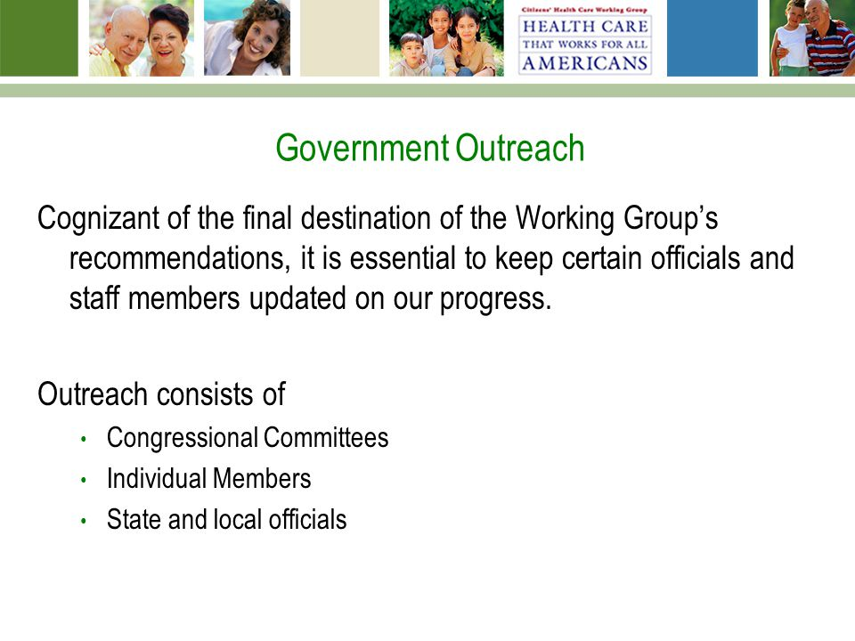 Government Outreach Cognizant of the final destination of the Working Group's recommendations, it is essential to keep certain officials and staff members updated on our progress.