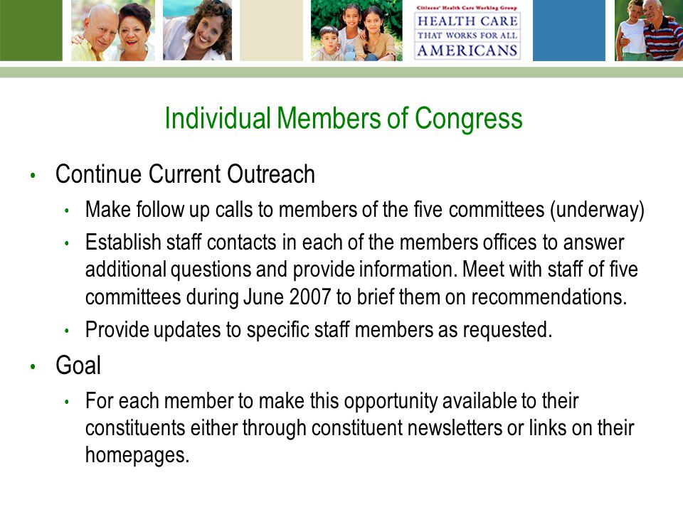 Individual Members of Congress Continue Current Outreach Make follow up calls to members of the five committees (underway) Establish staff contacts in each of the members offices to answer additional questions and provide information.
