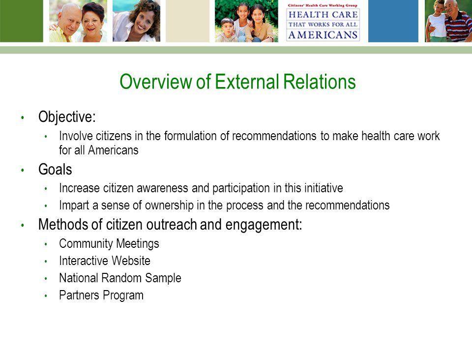 Overview of External Relations Objective: Involve citizens in the formulation of recommendations to make health care work for all Americans Goals Increase citizen awareness and participation in this initiative Impart a sense of ownership in the process and the recommendations Methods of citizen outreach and engagement: Community Meetings Interactive Website National Random Sample Partners Program