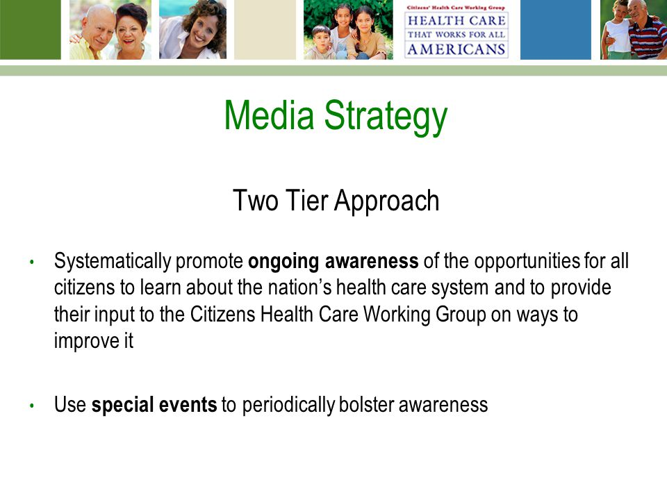 Media Strategy Two Tier Approach Systematically promote ongoing awareness of the opportunities for all citizens to learn about the nation's health care system and to provide their input to the Citizens Health Care Working Group on ways to improve it Use special events to periodically bolster awareness