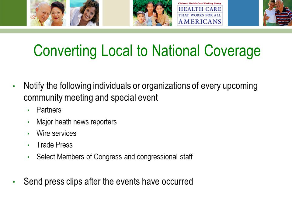 Converting Local to National Coverage Notify the following individuals or organizations of every upcoming community meeting and special event Partners Major heath news reporters Wire services Trade Press Select Members of Congress and congressional staff Send press clips after the events have occurred