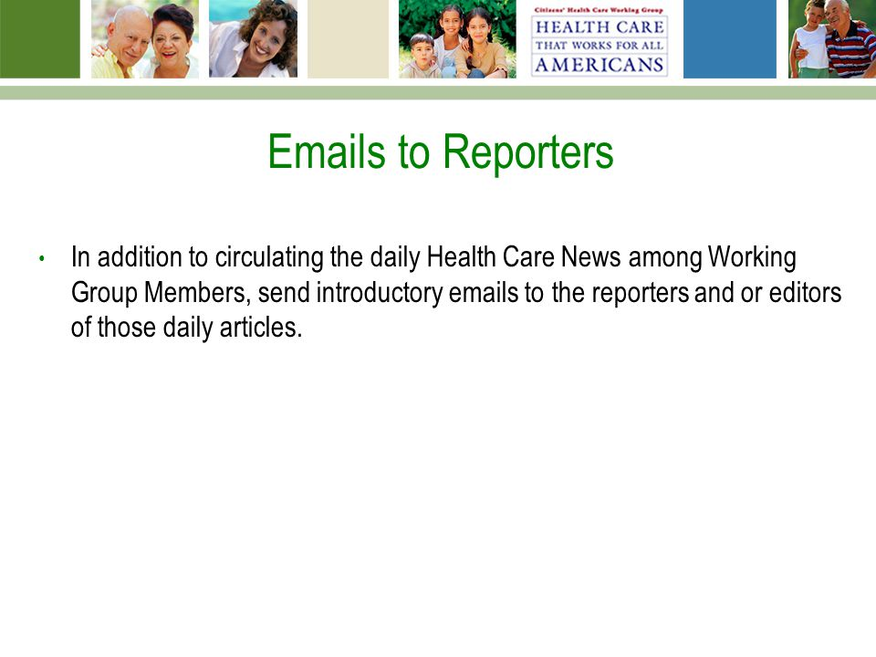 Emails to Reporters In addition to circulating the daily Health Care News among Working Group Members, send introductory emails to the reporters and or editors of those daily articles.