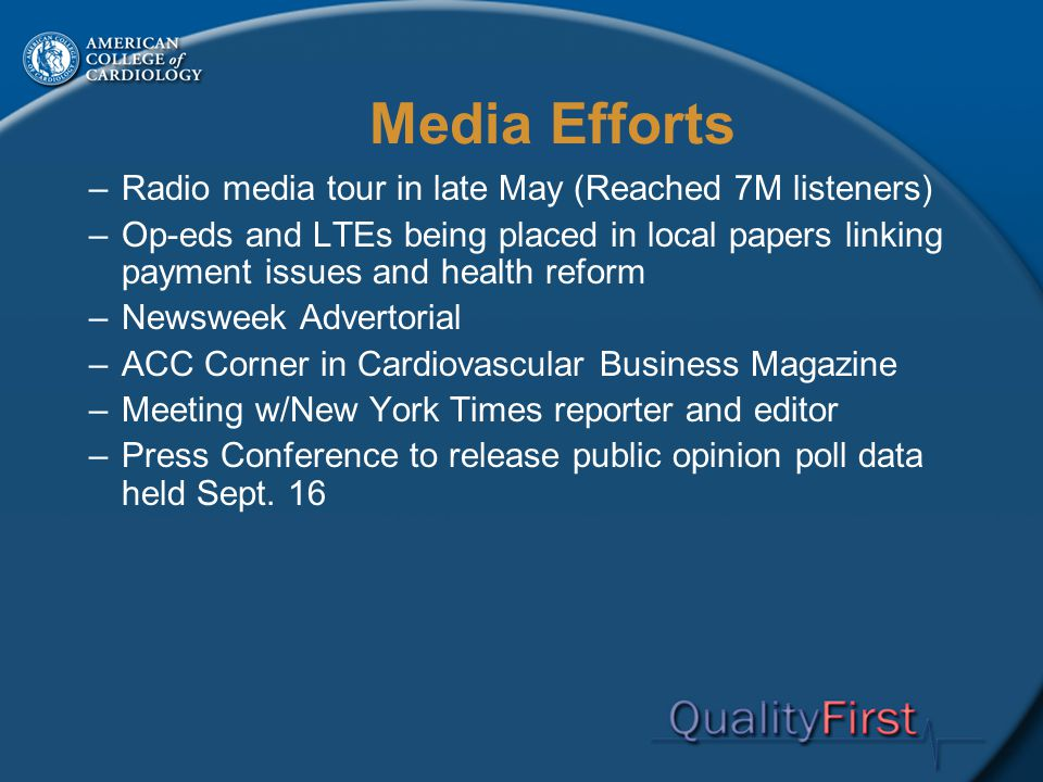 Media Efforts –Radio media tour in late May (Reached 7M listeners) –Op-eds and LTEs being placed in local papers linking payment issues and health reform –Newsweek Advertorial –ACC Corner in Cardiovascular Business Magazine –Meeting w/New York Times reporter and editor –Press Conference to release public opinion poll data held Sept.