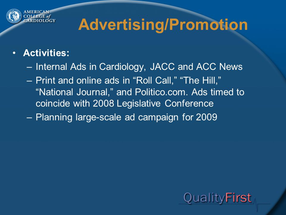 Advertising/Promotion Activities: –Internal Ads in Cardiology, JACC and ACC News –Print and online ads in Roll Call, The Hill, National Journal, and Politico.com.