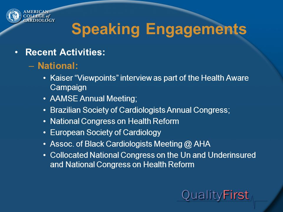 Speaking Engagements Recent Activities: –National: Kaiser Viewpoints interview as part of the Health Aware Campaign AAMSE Annual Meeting; Brazilian Society of Cardiologists Annual Congress; National Congress on Health Reform European Society of Cardiology Assoc.