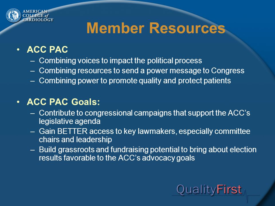 Member Resources ACC PAC –Combining voices to impact the political process –Combining resources to send a power message to Congress –Combining power to promote quality and protect patients ACC PAC Goals: –Contribute to congressional campaigns that support the ACC's legislative agenda –Gain BETTER access to key lawmakers, especially committee chairs and leadership –Build grassroots and fundraising potential to bring about election results favorable to the ACC's advocacy goals