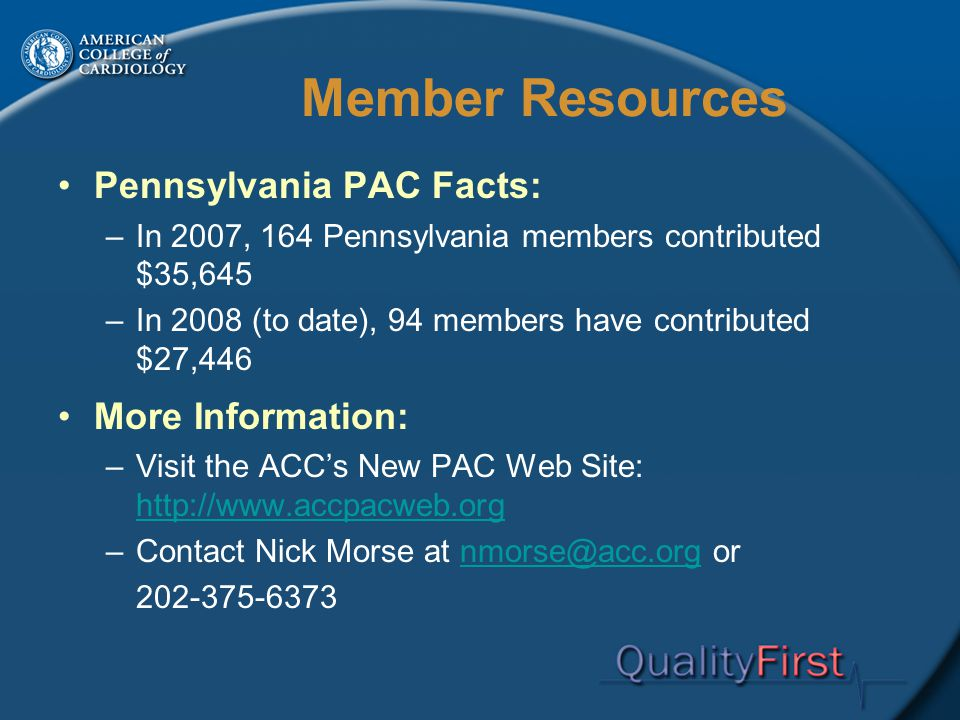 Member Resources Pennsylvania PAC Facts: –In 2007, 164 Pennsylvania members contributed $35,645 –In 2008 (to date), 94 members have contributed $27,446 More Information: –Visit the ACC's New PAC Web Site: http://www.accpacweb.org http://www.accpacweb.org –Contact Nick Morse at nmorse@acc.org ornmorse@acc.org 202-375-6373