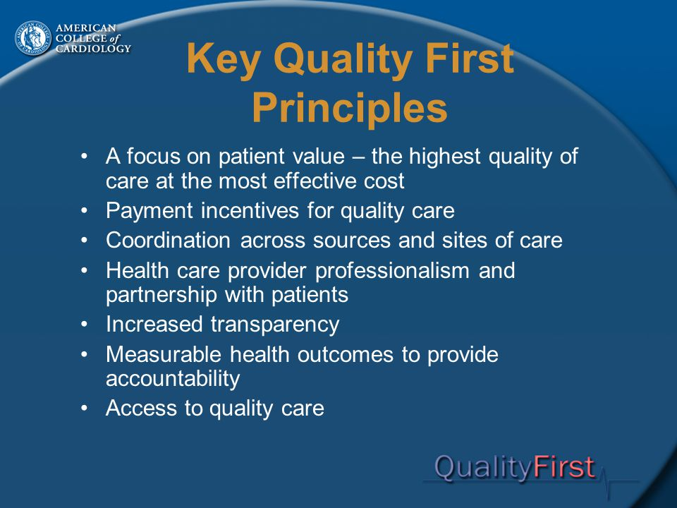 Key Quality First Principles A focus on patient value – the highest quality of care at the most effective cost Payment incentives for quality care Coordination across sources and sites of care Health care provider professionalism and partnership with patients Increased transparency Measurable health outcomes to provide accountability Access to quality care
