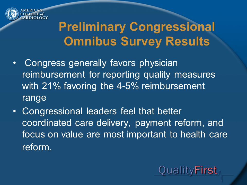 Preliminary Congressional Omnibus Survey Results Congress generally favors physician reimbursement for reporting quality measures with 21% favoring the 4-5% reimbursement range Congressional leaders feel that better coordinated care delivery, payment reform, and focus on value are most important to health care reform.