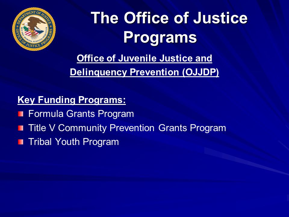 The Office of Justice Programs The Office of Justice Programs Office of Juvenile Justice and Delinquency Prevention (OJJDP) Key Funding Programs: Formula Grants Program Title V Community Prevention Grants Program Tribal Youth Program