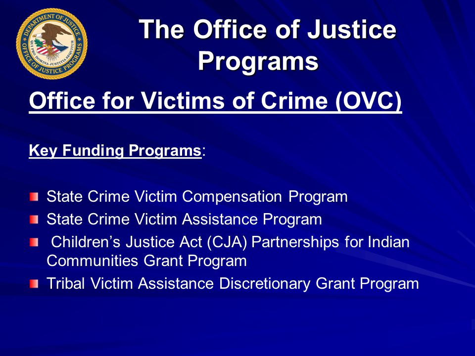 The Office of Justice Programs The Office of Justice Programs Office for Victims of Crime (OVC) Key Funding Programs: State Crime Victim Compensation Program State Crime Victim Assistance Program Children's Justice Act (CJA) Partnerships for Indian Communities Grant Program Tribal Victim Assistance Discretionary Grant Program