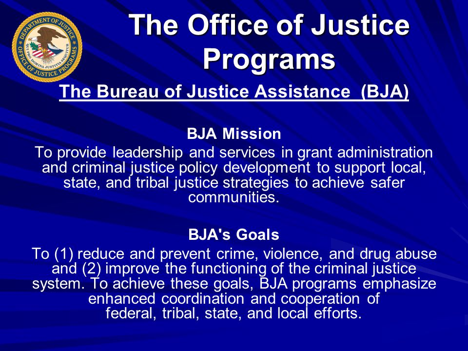 The Bureau of Justice Assistance (BJA) BJA Mission To provide leadership and services in grant administration and criminal justice policy development to support local, state, and tribal justice strategies to achieve safer communities.