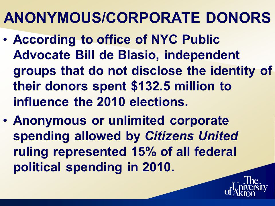 Akron Beacon Journal Editorial Board Briefing - February 17, 2003 ANONYMOUS/CORPORATE DONORS According to office of NYC Public Advocate Bill de Blasio, independent groups that do not disclose the identity of their donors spent $132.5 million to influence the 2010 elections.