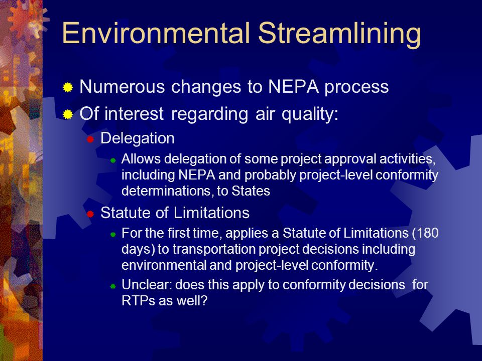 Environmental Streamlining  Numerous changes to NEPA process  Of interest regarding air quality:  Delegation  Allows delegation of some project approval activities, including NEPA and probably project-level conformity determinations, to States  Statute of Limitations  For the first time, applies a Statute of Limitations (180 days) to transportation project decisions including environmental and project-level conformity.