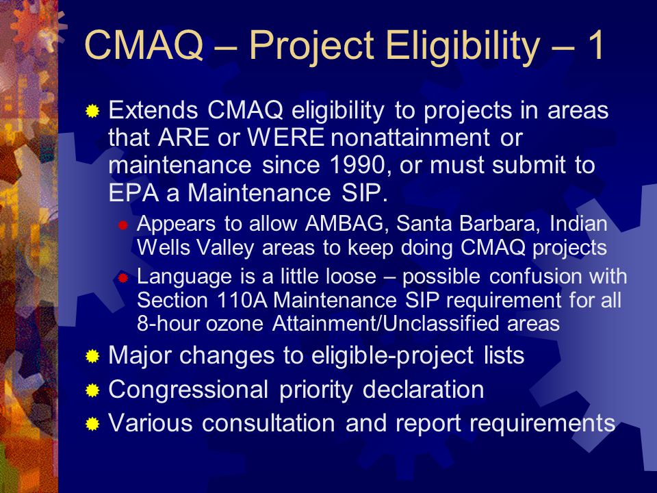 CMAQ – Project Eligibility – 1  Extends CMAQ eligibility to projects in areas that ARE or WERE nonattainment or maintenance since 1990, or must submit to EPA a Maintenance SIP.