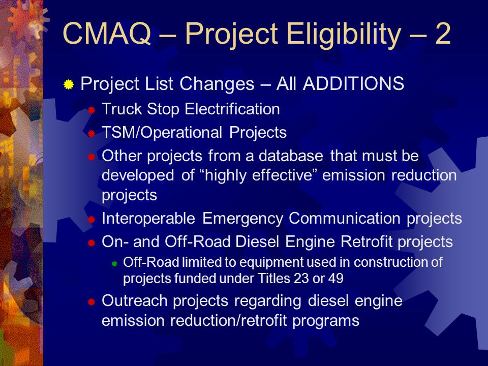 CMAQ – Project Eligibility – 2  Project List Changes – All ADDITIONS  Truck Stop Electrification  TSM/Operational Projects  Other projects from a database that must be developed of highly effective emission reduction projects  Interoperable Emergency Communication projects  On- and Off-Road Diesel Engine Retrofit projects  Off-Road limited to equipment used in construction of projects funded under Titles 23 or 49  Outreach projects regarding diesel engine emission reduction/retrofit programs