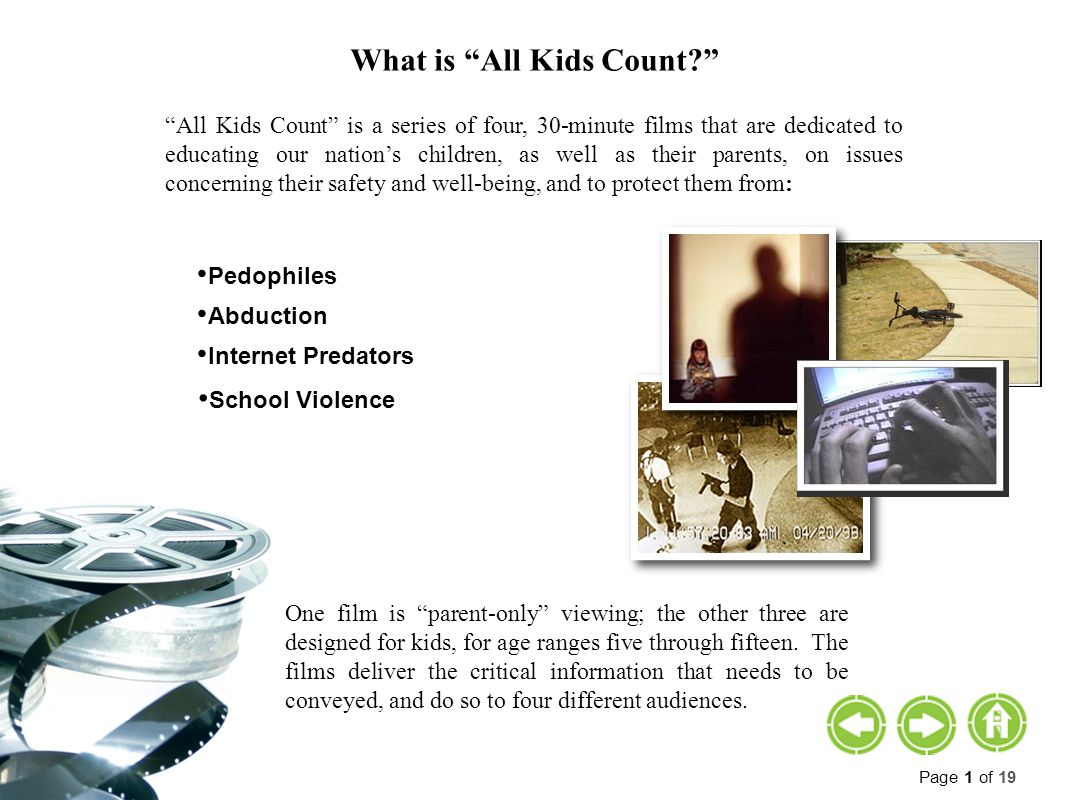Page 1 of 19 What is All Kids Count All Kids Count is a series of four, 30-minute films that are dedicated to educating our nation's children, as well as their parents, on issues concerning their safety and well-being, and to protect them from: Pedophiles Abduction Internet Predators School Violence One film is parent-only viewing; the other three are designed for kids, for age ranges five through fifteen.