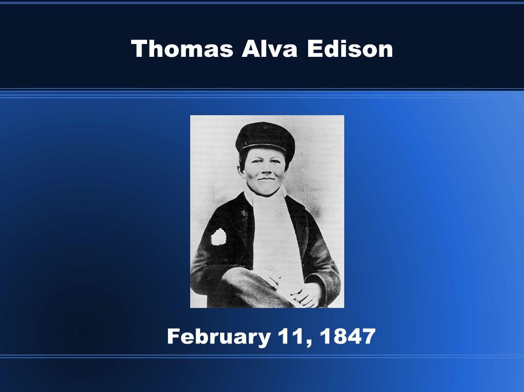 Thomas Alva Edison February 11, 1847