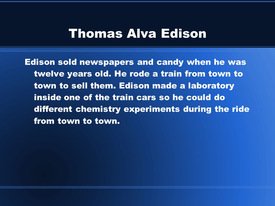 Thomas Alva Edison Edison sold newspapers and candy when he was twelve years old.