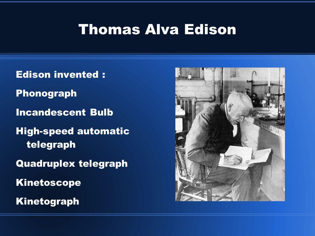 Thomas Alva Edison Edison invented : Phonograph Incandescent Bulb High-speed automatic telegraph Quadruplex telegraph Kinetoscope Kinetograph