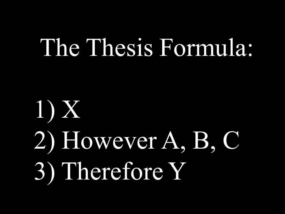 The Thesis Formula: 1) X 2) However A, B, C 3) Therefore Y