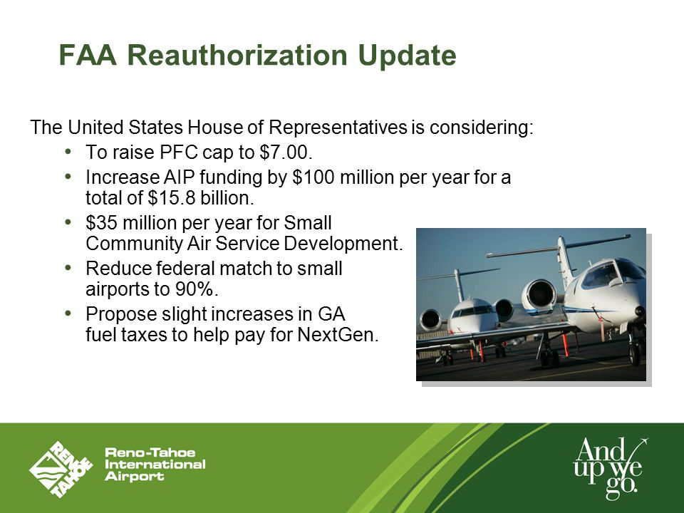 FAA Reauthorization Update The United States House of Representatives is considering: To raise PFC cap to $7.00. Increase AIP funding by $100 million