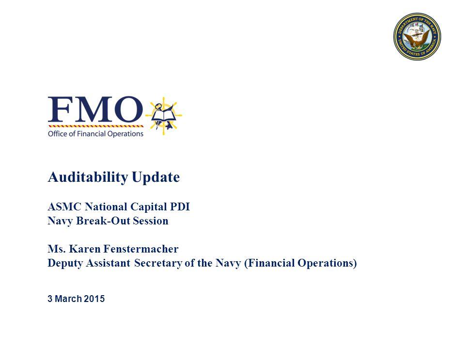 Auditability Update ASMC National Capital PDI Navy Break-Out Session Ms. Karen Fenstermacher Deputy Assistant Secretary of the Navy (Financial Operati