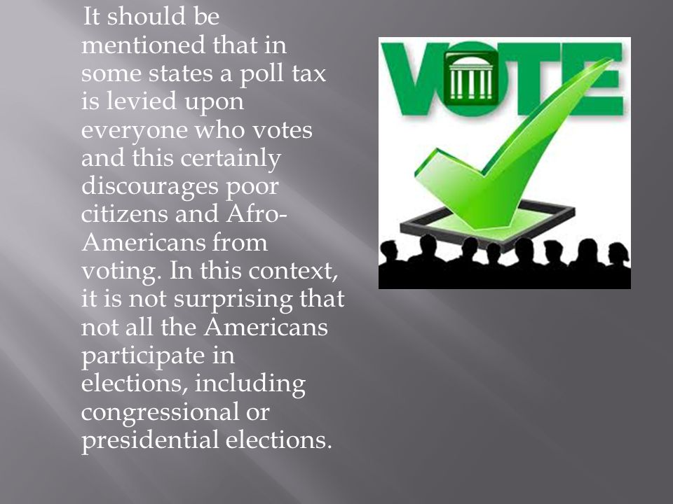 It should be mentioned that in some states a poll tax is levied upon everyone who votes and this certainly discourages poor citizens and Afro- America