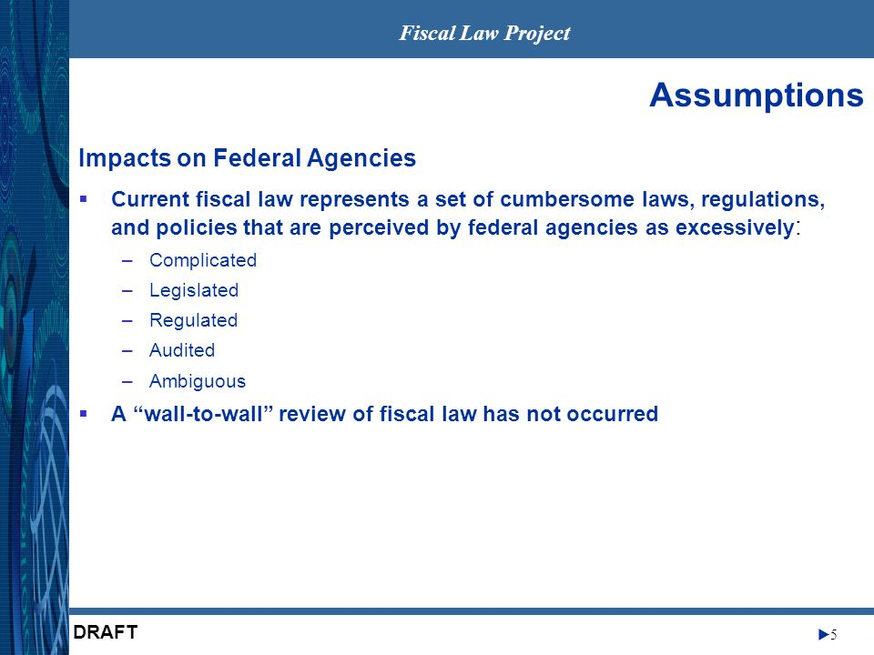 Fiscal Law Project 55 DRAFT Assumptions Impacts on Federal Agencies  Current fiscal law represents a set of cumbersome laws, regulations, and policies that are perceived by federal agencies as excessively : –Complicated –Legislated –Regulated –Audited –Ambiguous  A wall-to-wall review of fiscal law has not occurred