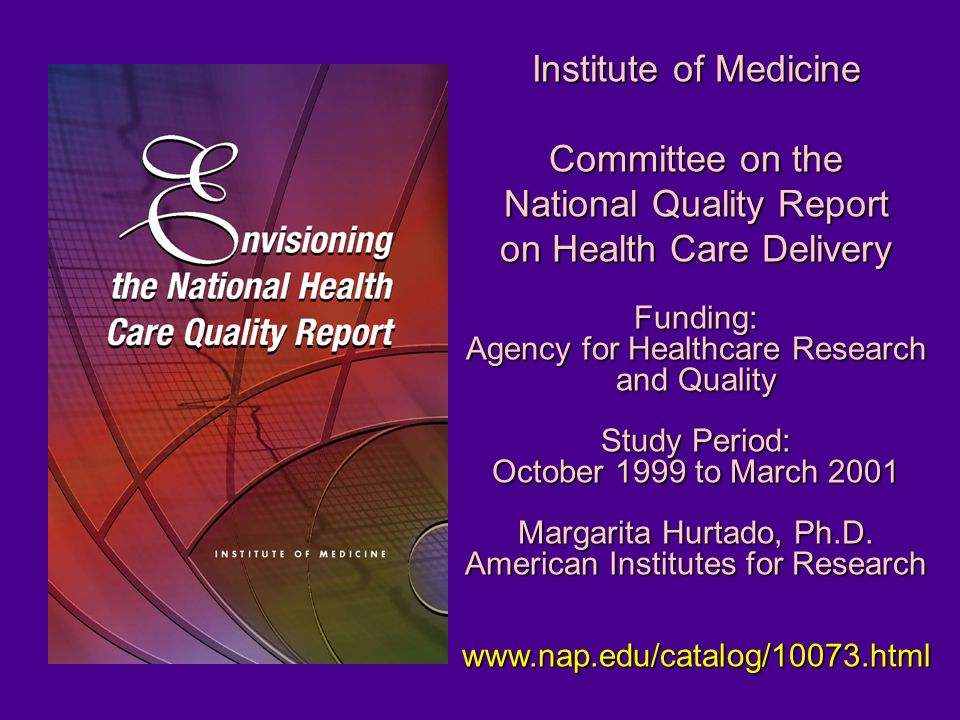 Institute of Medicine Committee onthe Committee on the National Quality Report on Health Care Delivery Funding: Agency for Healthcare Research and Quality Study Period: October 1999 to March 2001 Margarita Hurtado, Ph.D.