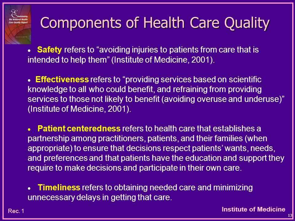 Institute of Medicine 13 Components of Health Care Quality  Safety refers to avoiding injuries to patients from care that is intended to help them (Institute of Medicine, 2001).