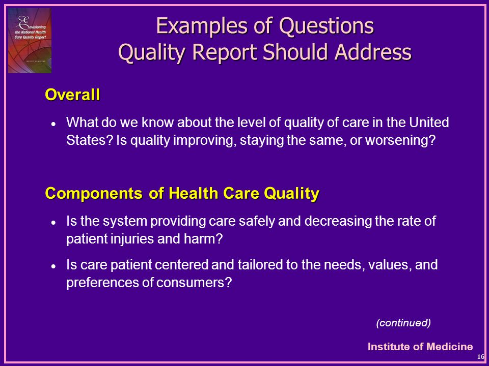 Institute of Medicine 16 Examples of Questions Quality Report Should Address Overall  What do we know about the level of quality of care in the United States.