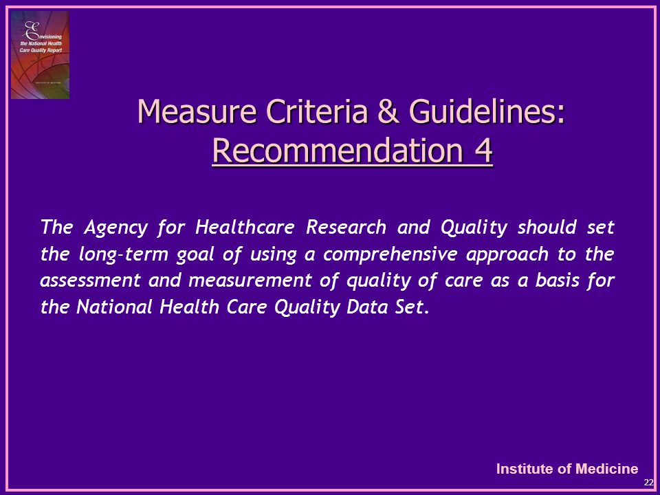Institute of Medicine 22 Measure Criteria & Guidelines: Recommendation 4 The Agency for Healthcare Research and Quality should set the long-term goal of using a comprehensive approach to the assessment and measurement of quality of care as a basis for the National Health Care Quality Data Set.