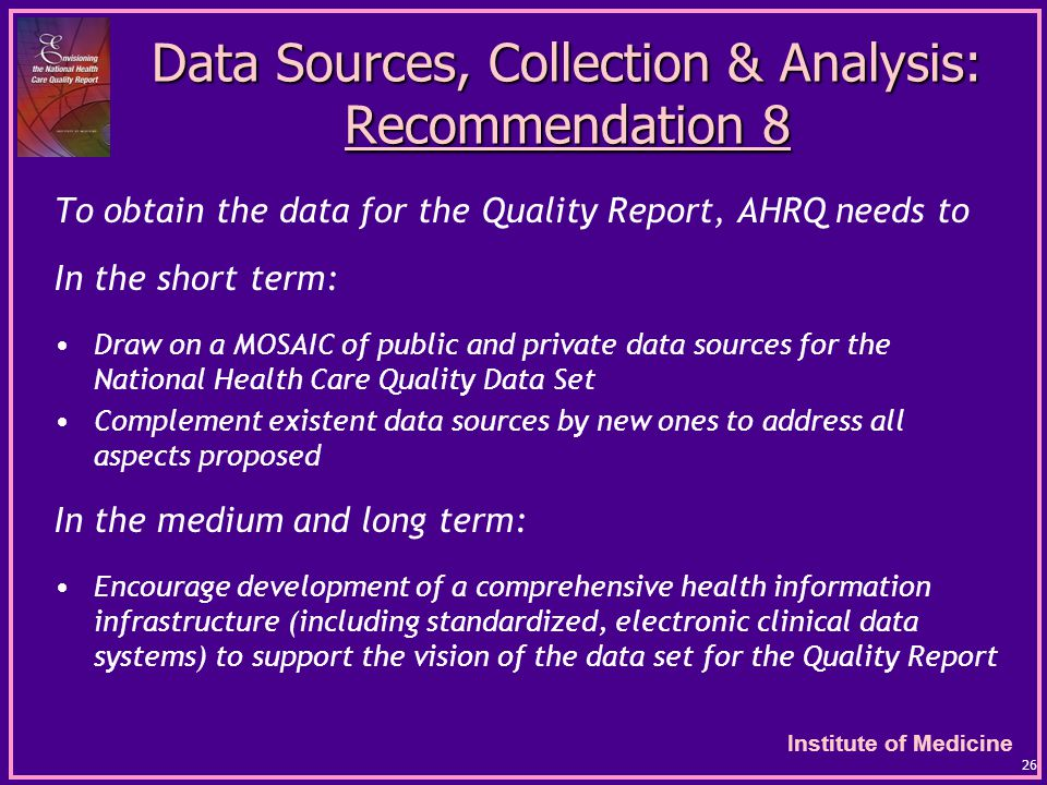 Institute of Medicine 26 Data Sources, Collection & Analysis: Recommendation 8 To obtain the data for the Quality Report, AHRQ needs to In the short term: Draw on a MOSAIC of public and private data sources for the National Health Care Quality Data Set Complement existent data sources by new ones to address all aspects proposed In the medium and long term: Encourage development of a comprehensive health information infrastructure (including standardized, electronic clinical data systems) to support the vision of the data set for the Quality Report