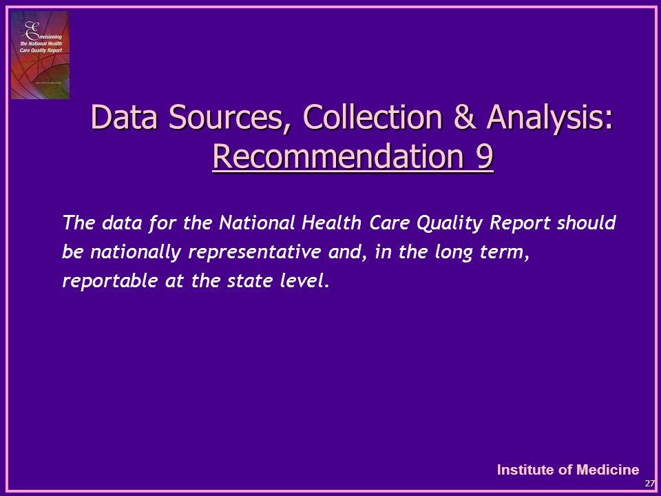 Institute of Medicine 27 Data Sources, Collection & Analysis: Recommendation 9 The data for the National Health Care Quality Report should be nationally representative and, in the long term, reportable at the state level.