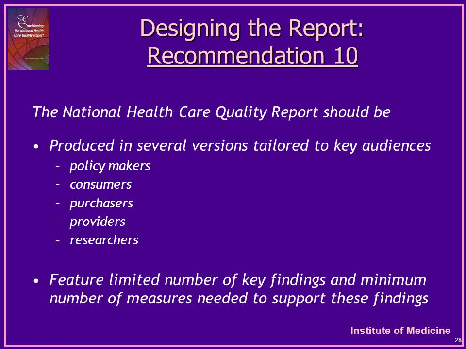 Institute of Medicine 28 Designing the Report: Recommendation 10 The National Health Care Quality Report should be Produced in several versions tailored to key audiences –policy makers –consumers –purchasers –providers –researchers Feature limited number of key findings and minimum number of measures needed to support these findings