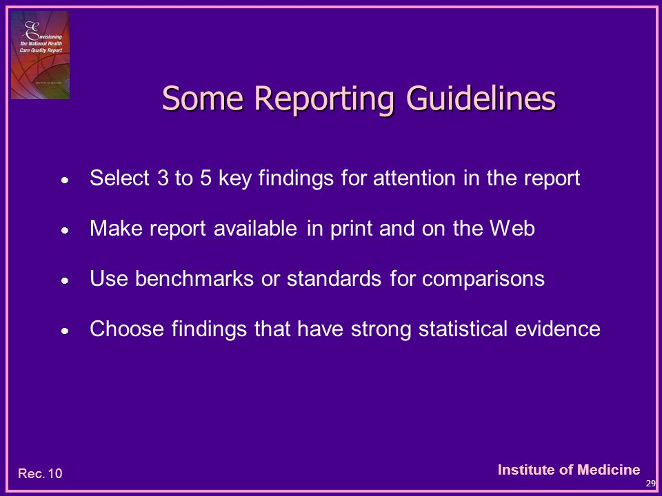 Institute of Medicine 29 Some Reporting Guidelines  Select 3 to 5 key findings for attention in the report  Make report available in print and on the Web  Use benchmarks or standards for comparisons  Choose findings that have strong statistical evidence Rec.