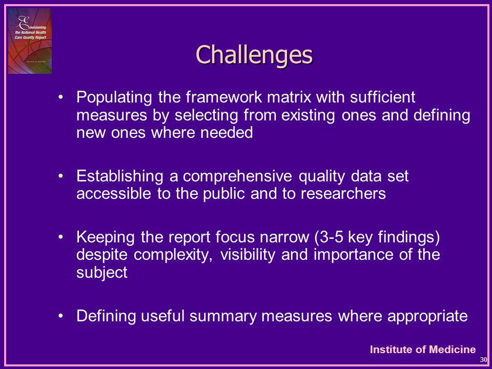 Institute of Medicine 30 Challenges Populating the framework matrix with sufficient measures by selecting from existing ones and defining new ones where needed Establishing a comprehensive quality data set accessible to the public and to researchers Keeping the report focus narrow (3-5 key findings) despite complexity, visibility and importance of the subject Defining useful summary measures where appropriate